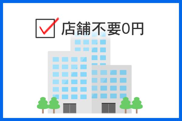 店舗不要0円 高額な初期投資は0円 既存ビジネスとの兼業なら人、店舗施設、設備、備品がそのまま利用可能 併存モデル運用コストも最小化